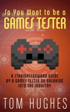 So You Want to be a Games Tester by Tom Hughes
