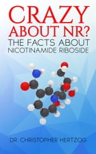 Crazy About NR?: The facts about Nicotinamide Riboside (NR) by Christopher Hertzog