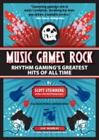Music Games Rock: Rhythm Gaming's Greatest Hits of All Time by Scott Steinberg