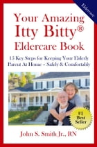 Your Amazing Itty Bitty® Eldercare Book: 15 Key Steps on How to Keep Your Elderly Parent At Home – Safe & Comfortable by John S. Smith Jr. RN
