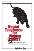 Mental Toughness for Women Leaders: 52 Tips To Recognize and Utilize Your Greatest Strengths by LaRae Quy