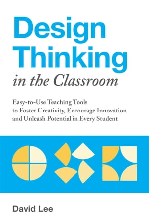 Design Thinking in the Classroom: Easy-to-Use Teaching Tools to Foster Creativity, Encourage Innovation, and Unleash Potential in Every Student by David Lee