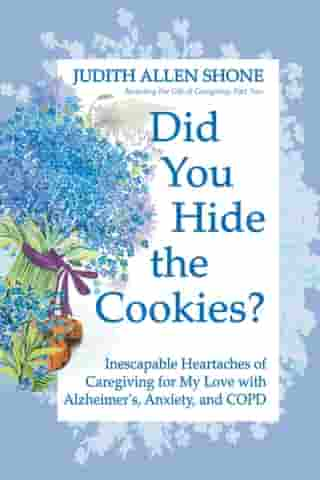 Did You Hide the Cookies?: Inescapable Heartaches of Caregiving for My Love with Alzheimer's, Anxiety, and COPD by Judith Allen Shone