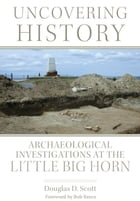 Uncovering History: Archaeological Investigations at the Little Bighorn by Douglas D. Scott