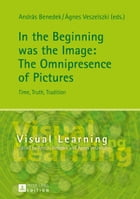 In the Beginning was the Image: The Omnipresence of Pictures: Time, Truth, Tradition by András Benedek