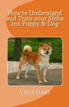 How to Understand and Train your Shiba Inu Puppy & Dog by Vince Stead