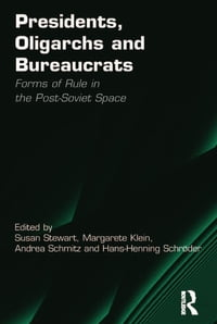 Presidents, Oligarchs and Bureaucrats: Forms of Rule in the Post-Soviet Space