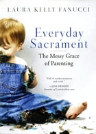 Everyday Sacrament: The Messy Grace of Parenting by Laura Kelly Fanucci