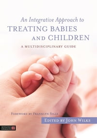 An Integrative Approach to Treating Babies and Children: A Multidisciplinary Guide