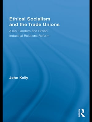 Ethical Socialism and the Trade Unions Allan Flanders and British Industrial Relations Reform