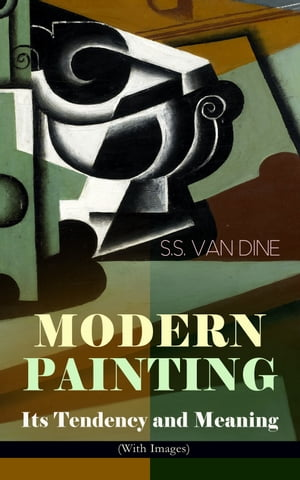 MODERN PAINTING – Its Tendency and Meaning (With Images): Study of the Art Movements from Impressionism to Cubism by S.S. Van Dine