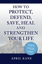 How to Protect, Defend, Save, Heal and Strengthen Your Life by April Kane