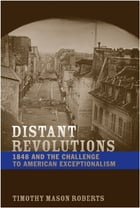 Distant Revolutions: 1848 and the Challenge to American Exceptionalism by Timothy Mason Roberts