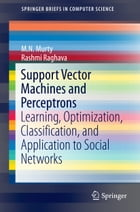 Support Vector Machines and Perceptrons: Learning, Optimization, Classification, and Application to Social Networks by M.N. Murty