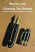 Cleaning the Stables: Thirteen stories, sixteen poems and a recipe by Morris Lurie