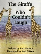 The Giraffe Who Couldn't Laugh by Rob Horlock