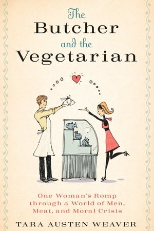 The Butcher and the Vegetarian: One Woman's Romp Through a World of Men, Meat, and Moral Crisis by Tara Austen Weaver