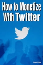 How to Monetize with Twitter by David Flynn