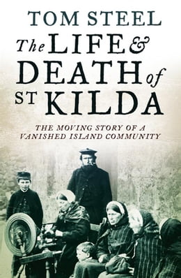 Book The Life and Death of St. Kilda: The moving story of a vanished island community by Tom Steel