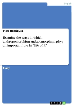 Examine the ways in which anthropomorphism and zoomorphism plays an important role in 'Life of Pi' by Piers Henriques