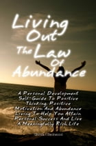 Living Out The Law Of Abundance: A Personal Development Self-Guide To Positive Thinking, Positive Motivation And Abundance Living To  by Glenda F. Beckwood