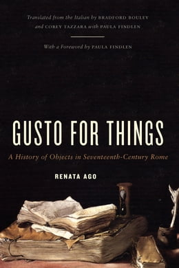 Book Gusto for Things: A History of Objects in Seventeenth-Century Rome by Renata Ago