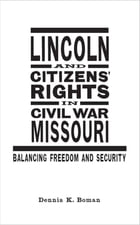 Lincoln and Citizens' Rights in Civil War Missouri: Balancing Freedom and Security by Dennis K. Boman