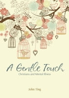 A Gentle Touch: Christians and Mental Illness by John Ting