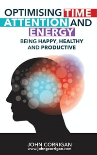 Optimising Time, Attention and Energy: Being happy, healthy and productive
