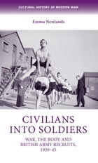 Civilians into soldiers: War, the body and British Army recruits, 1939-45 by Emma Newlands