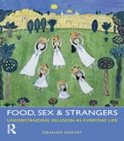 Food, Sex and Strangers: Understanding Religion as Everyday Life