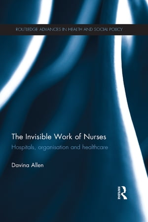 The Invisible Work of Nurses Hospitals,  Organisation and Healthcare