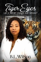 Tiger Eyes, Can A Woman Change Her Stripes? by B.L Wilson