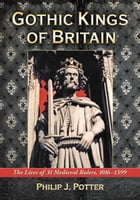Gothic Kings of Britain: The Lives of 31 Medieval Rulers, 1016–1399 by Philip J. Potter