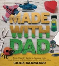 Made with Dad: From Wizards  Wands to Japanese Dolls, Craft Projects to Build, Make, and Do with…