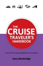 The Cruise Traveler's Handbook: How to find and enjoy unforgettable cruise vacations by Gary Bembridge