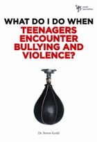 What Do I Do When Teenagers Encounter Bullying and Violence? by Steven Gerali