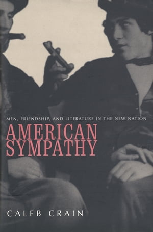 American Sympathy Men, Friendship, and Literature in the New Nation