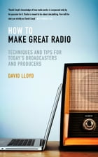 How to Make Great Radio: Techniques and Tips for Today s Broadcasters and Producers by David Lloyd