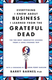 Everything I Know About Business I Learned from the Grateful Dead: The Ten Most Innovative Lessons…