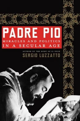 Book Padre Pio: Miracles and Politics in a Secular Age by Sergio Luzzatto