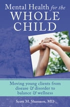Mental Health for the Whole Child: Moving Young Clients from Disease & Disorder to Balance & Wellness by Scott M. Shannon