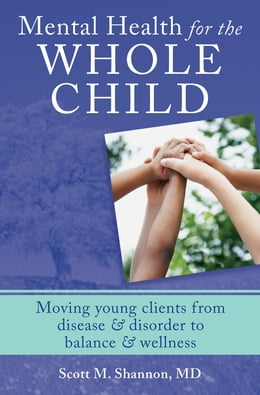 Book Mental Health for the Whole Child: Moving Young Clients from Disease & Disorder to Balance… by Scott M. Shannon