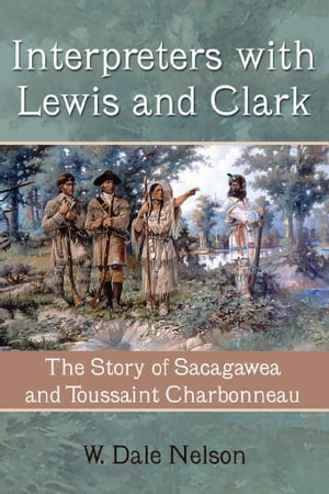 Interpreters with Lewis and Clark The Story of Sacagawea and Toussaint Charbonneau