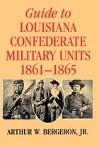 Guide to Louisiana Confederate Military Units, 1861–1865 by Arthur W. Bergeron Jr