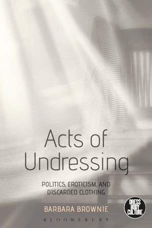 Acts of Undressing Politics,  Eroticism,  and Discarded Clothing