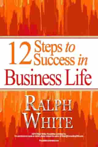 12 Steps to Success in BusinessLife by Ralph White