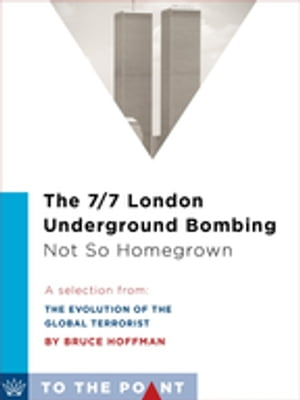 The 7/7 London Underground Bombing: Not So Homegrown A Selection from The Evolution of the Global Terrorist Threat: From 9/11 to Osama bin Laden's Dea