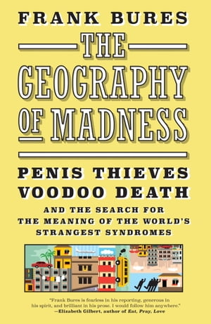 The Geography of Madness Penis Thieves,  Voodoo Death,  and the Search for the Meaning of the World's Strangest Syndromes