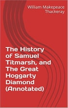 The History of Samuel Titmarsh, and The Great Hoggarty Diamond (Annotated) by William Makepeace Thackeray